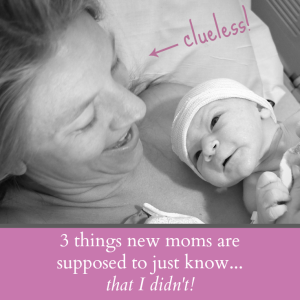 Things New Moms Are Supposed to Just Know…That I Didn't!