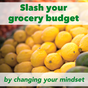 How to Slash Your Grocery Budget by Changing Your Mindset