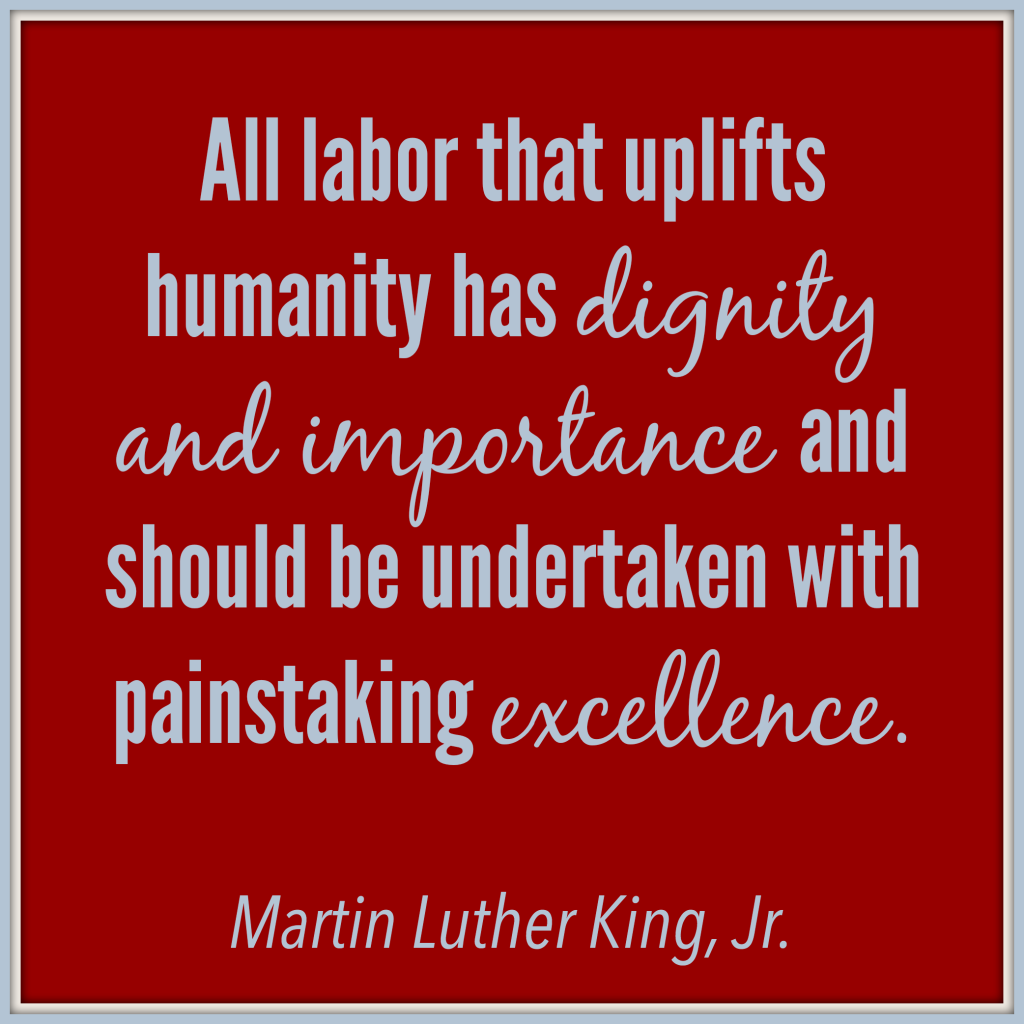 All labor that uplifts humanity has dignity and importance and should be undertaken with painstaking excellence. - Dr. Martin Luther King, Jr.