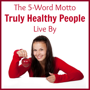 The 5-Word Motto Truly Healthy People Live By