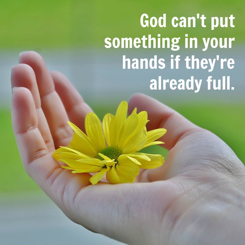 God Can't Put Something In Your Hands If They're Already Full