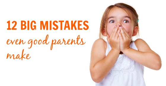 12 Big Mistakes Even Good Parents Make